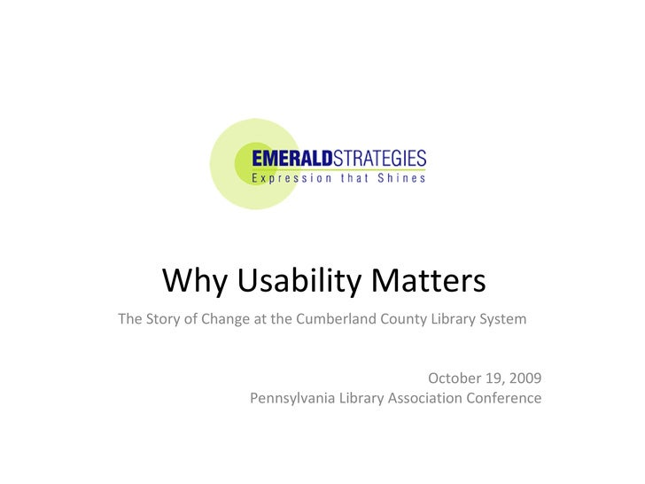 Why Usability Matters  The Story of Change at the Cumberland County Library System October 19, 2009 Pennsylvania Library A...
