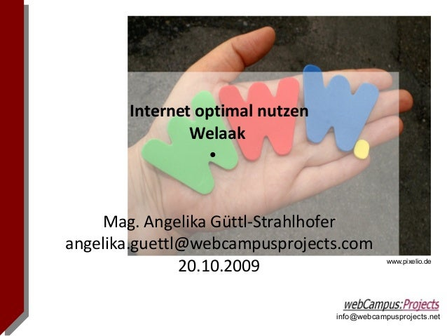 info@webcampusprojects.net Internet optimal nutzen Welaak ● Mag. Angelika Güttl-Strahlhofer angelika.guettl@webcampusproje...