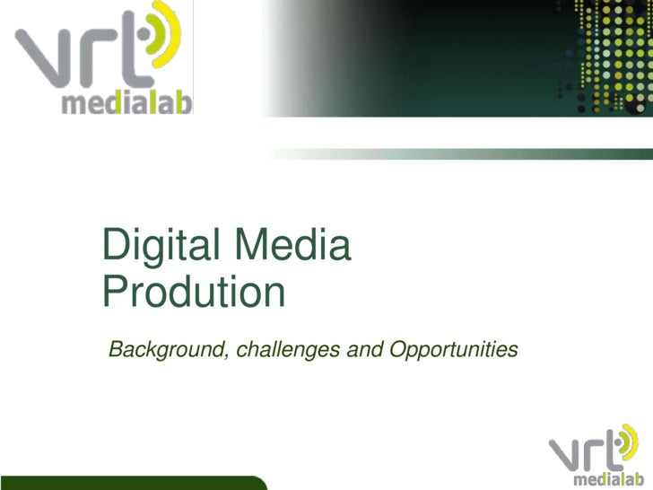 Digital Media Prodution<br />Background, challenges and Opportunities<br />