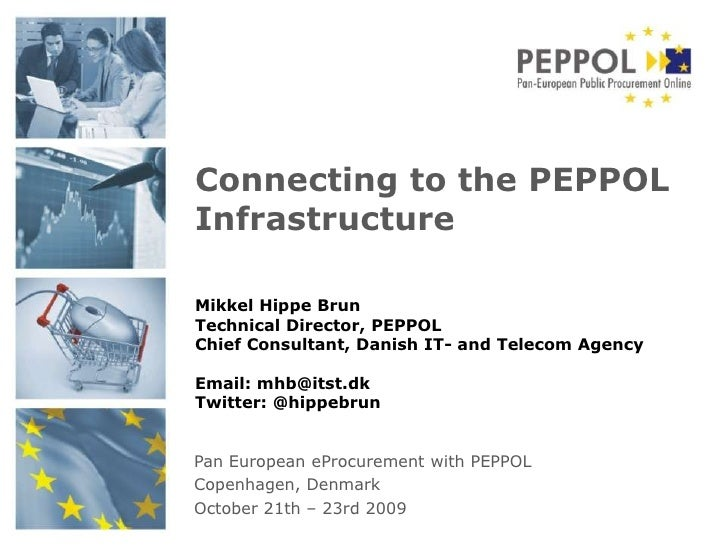 Connecting to the PEPPOL Infrastructure<br />Mikkel Hippe Brun<br />Technical Director, PEPPOL<br />Chief Consultant, Dani...