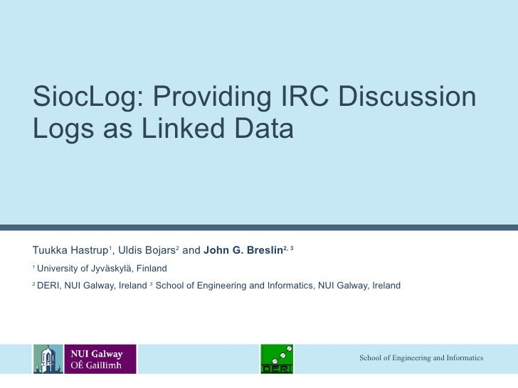 SiocLog: Providing IRC Discussion Logs as Linked Data  Tuukka Hastrup 1 , Uldis Bojars 2  and  John G. Breslin 2, 3 1  Uni...