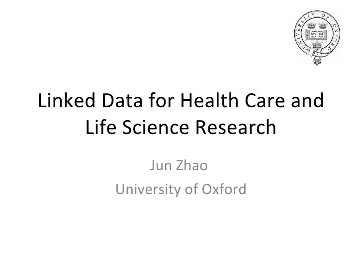 Linked Data for Health Care and Life Science Research Jun Zhao  University of Oxford
