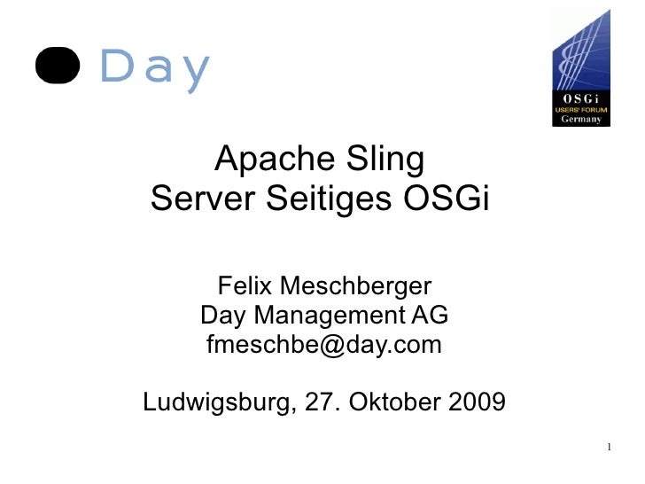 Apache Sling Server Seitiges OSGi Felix Meschberger Day Management AG [email_address] Ludwigsburg, 27. Oktober 2009