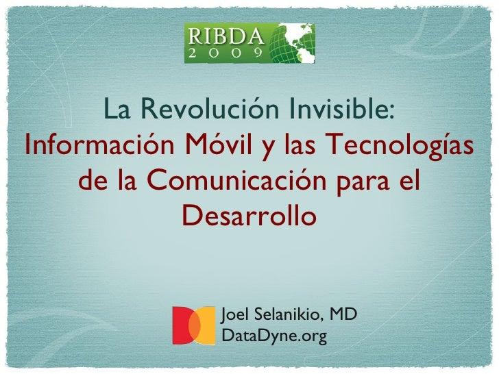 La Revolución Invisible: Información Móvil y las Tecnologías de la Comunicaci ó n para el Desarrollo <ul><li>Joel Selaniki...