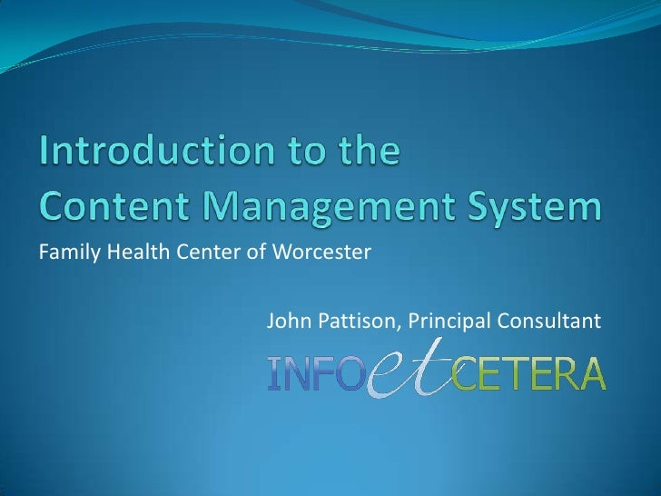 Introduction to theContent Management System <br />Family Health Center of Worcester<br />John Pattison, Principal Consult...