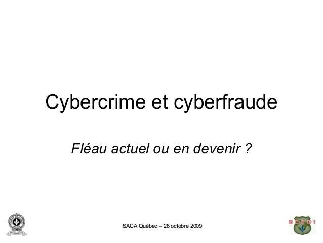 Cybercrime et cyberfraude  Fléau actuel ou en devenir ?         ISACA Québec – 28 octobre 2009