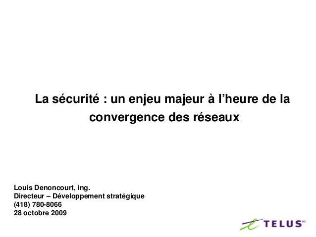La sécurité : un enjeu majeur à l'heure de la              convergence des réseauxLouis Denoncourt, ing.Directeur – Dévelo...