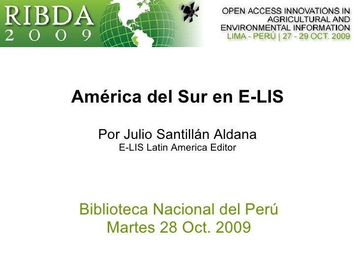 América del Sur en E-LIS Por Julio Santillán Aldana E-LIS Latin America Editor Biblioteca Nacional del Perú Martes 28 Oct....