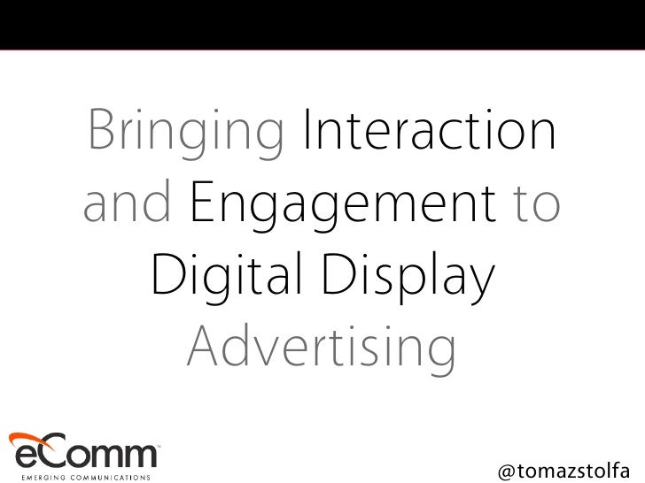 Bringing Interaction and Engagement to    Digital Display     Advertising                  @tomazstolfa