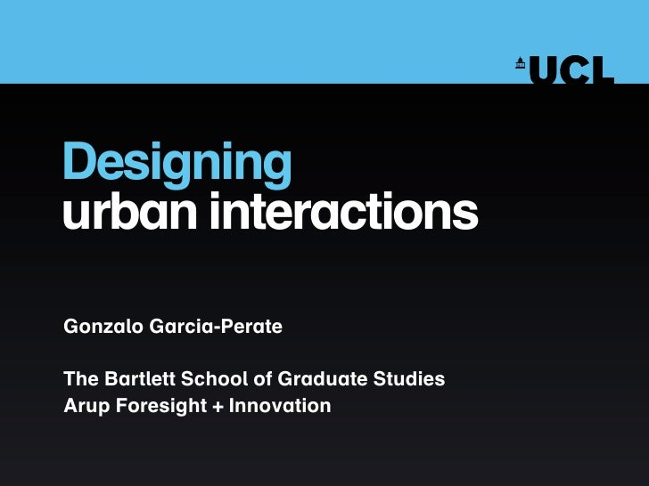 Designing urban interactions  Gonzalo Garcia-Perate  The Bartlett School of Graduate Studies Arup Foresight + Innovation