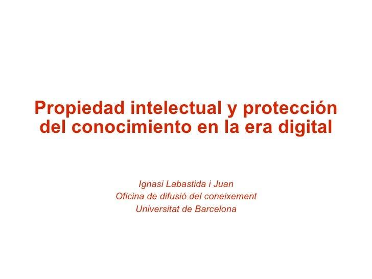 Propiedad intelectual y protección del conocimiento en la era digital Ignasi Labastida i Juan Oficina de difusió del conei...