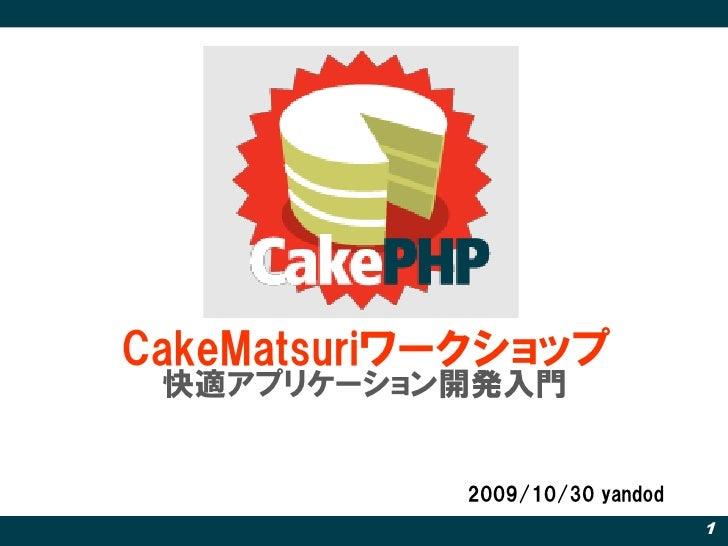 CakeMatsuriワークショップ  快適アプリケーション開発入門               2009/10/30 yandod                                 1