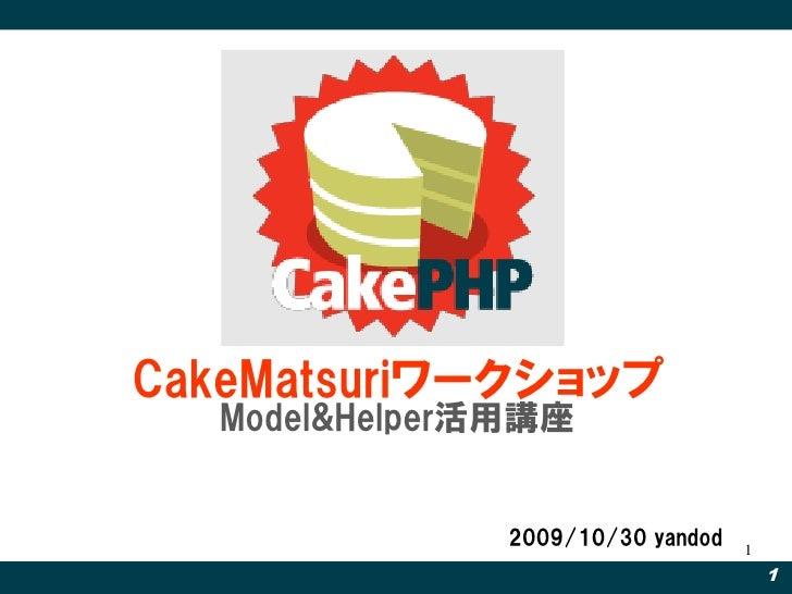 CakeMatsuriワークショップ   Model&Helper活用講座                  2009/10/30 yandod   1                                        1