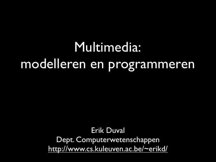 Multimedia: modelleren en programmeren                    Erik Duval        Dept. Computerwetenschappen     http://www.cs....