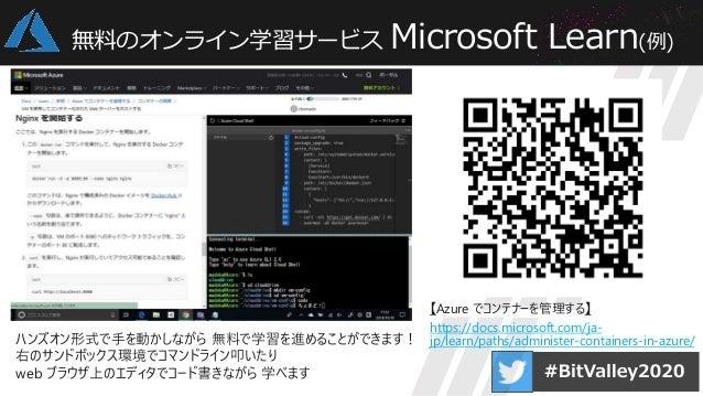 無料のオンライン学習サービス Microsoft Learn(例) 【Azure でコンテナーを管理する】 https://docs.microsoft.com/ja- jp/learn/paths/administer-containers-...