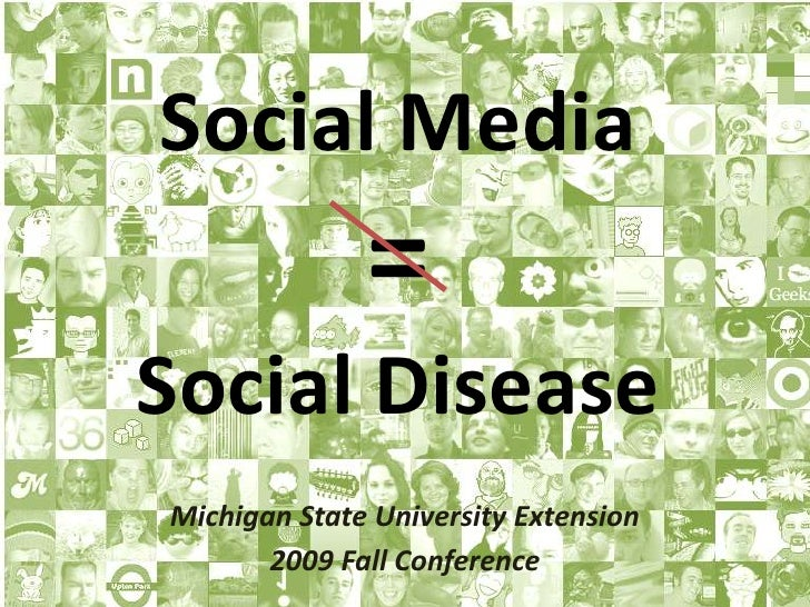 Social Media=Social Disease<br />Michigan State University Extension <br />2009 Fall Conference<br />