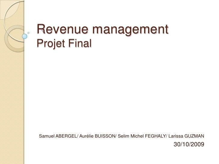 Revenue managementProjet Final<br />Samuel ABERGEL/ Aurélie BUISSON/ Selim Michel FEGHALY/ Larissa GUZMAN<br />30/10/2009<...
