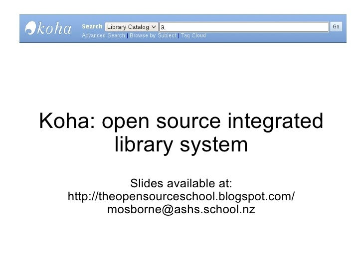 Koha: open source integrated library system  Slides available at: http://theopensourceschool.blogspot.com/ [email_address]
