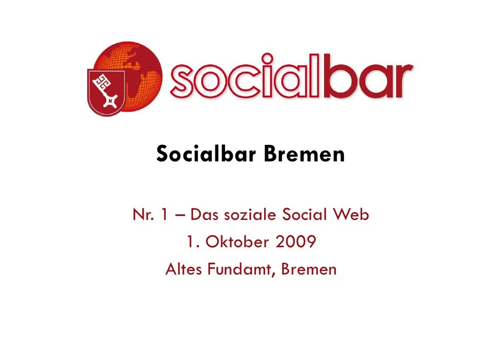 Socialbar Bremen  Nr. 1 –Das soziale Social Web         1. Oktober 2009      Altes Fundamt, Bremen