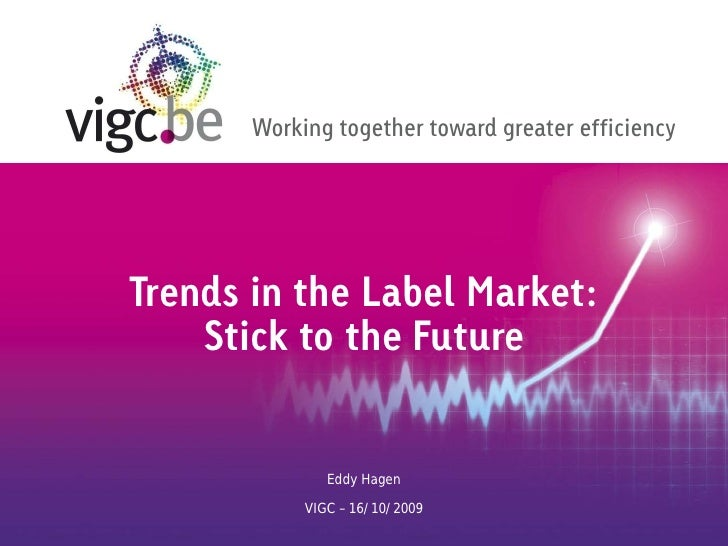 Working together toward greater efficiencyTrends in the Label Market:    Stick to the Future               Eddy Hagen     ...