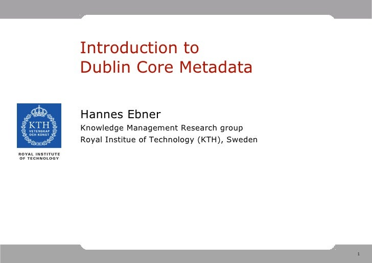 Introduction to Dublin Core Metadata  Hannes Ebner Knowledge Management Research group Royal Institue of Technology (KTH),...