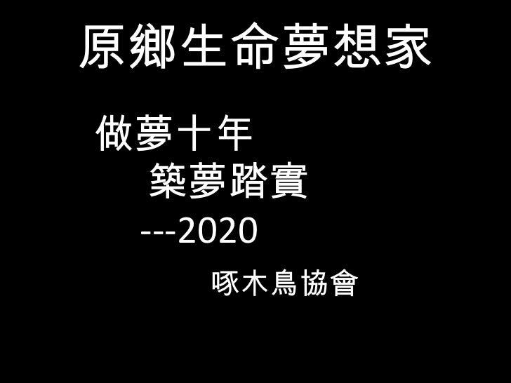 原鄉生命夢想家 <ul><li>做夢十年 </li></ul><ul><li>築夢踏實 </li></ul><ul><li>---2020 </li></ul><ul><li>啄木鳥協會 </li></ul>
