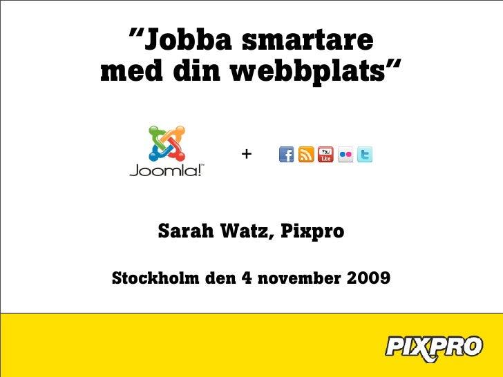 """""""Jobba smartare med din webbplats""""               +       Sarah Watz, Pixpro  Stockholm den 4 november 2009"""