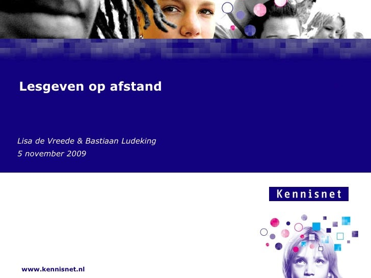 www.kennisnet.nl Lesgeven op afstand Lisa de Vreede & Bastiaan Ludeking 5 november 2009