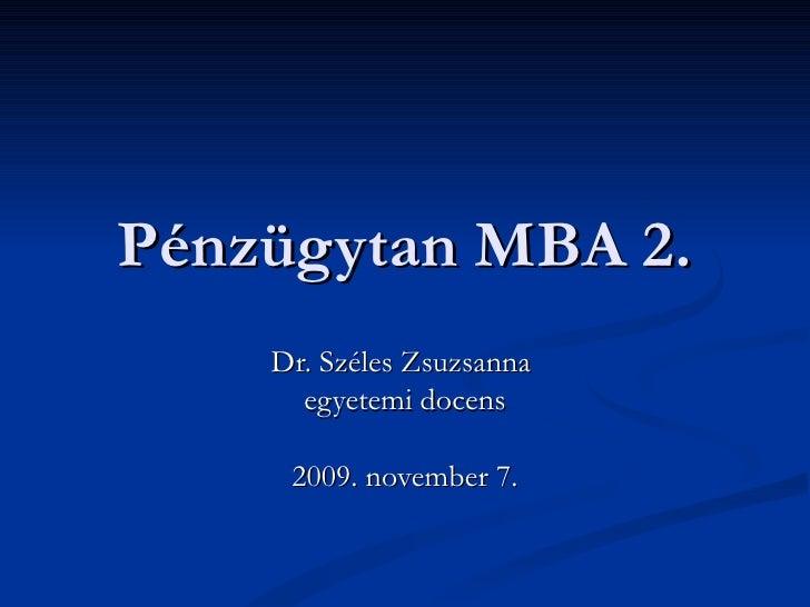 Pénzügytan MBA 2. Dr. Széles Zsuzsanna  egyetemi docens 2009. november 7.