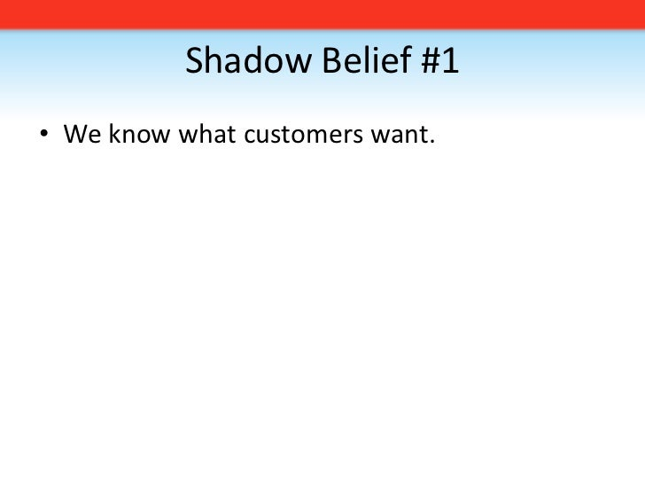 Shadow Belief #1<br />We know what customers want. <br />