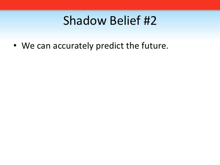 Shadow Belief #2<br />We can accurately predict the future. <br />