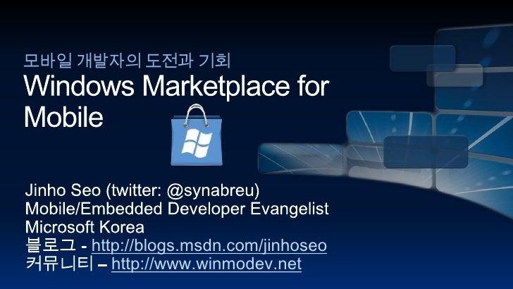 모바일 개발자의 도전과 기회Windows Marketplace for Mobile<br />Jinho Seo (twitter: @synabreu)<br />Mobile/Embedded Developer Evangelis...
