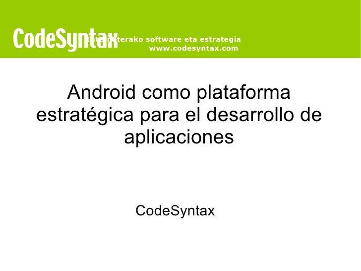 Android como plataforma estratégica para el desarrollo de aplicaciones CodeSyntax   Interneterako software eta estrategia ...