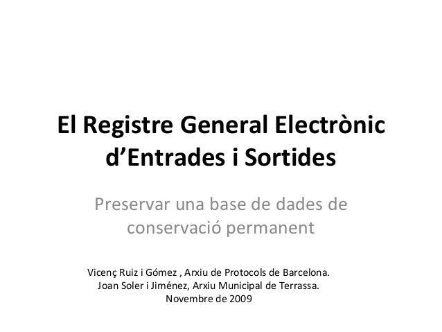 El Registre General Electrònic d'Entrades i Sortides Preservar una base de dades de conservació permanent Vicenç Ruiz i Gó...