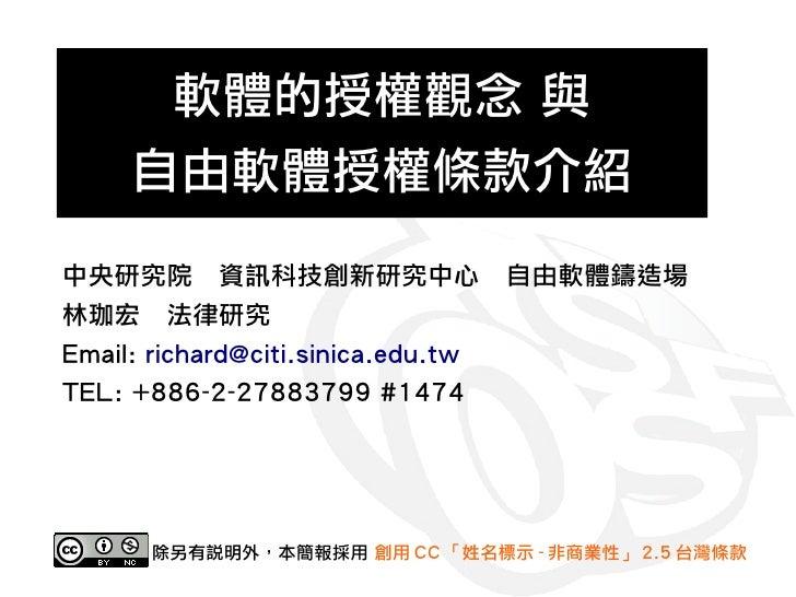 軟體的授權觀念 與      自由軟體授權條款介紹 中央研究院 資訊科技創新研究中心 自由軟體鑄造場 林珈宏 法律研究 Email: richard@citi.sinica.edu.tw TEL: +886-2-27883799 #1474  ...