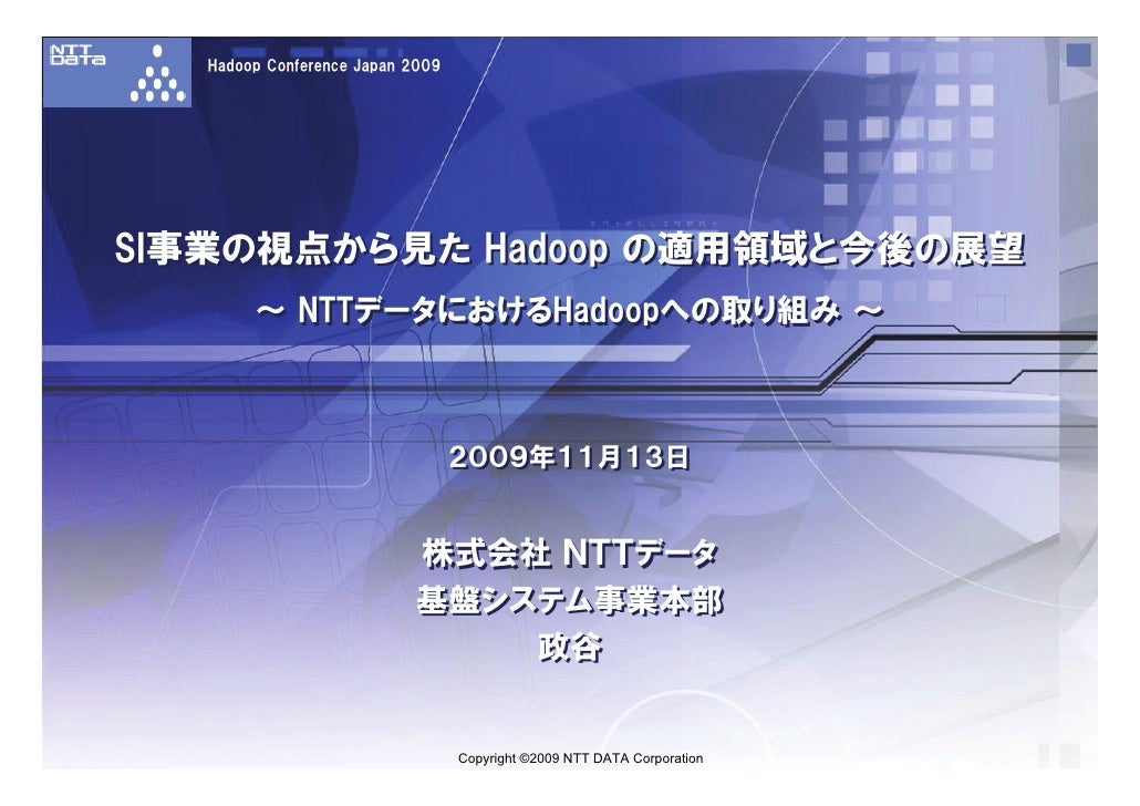 Hadoop Conference Japan 2009     SI事業の視点から見た Hadoop の適用領域と今後の展望         ~ NTTデータにおけるHadoopへの取り組み ~                        ...