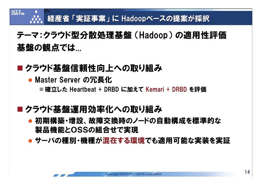経産省 「実証事業」 に Hadoopベースの提案が採択  テーマ:クラウド型分散処理基盤 (Hadoop) の適用性評価 基盤の観点では...   クラウド基盤信頼性向上への取り組み   Master Server の冗長化     確立した...