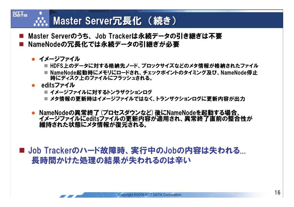 Master Server冗長化 (続き) Master Serverのうち、 Job Trackerは永続データの引き継ぎは不要 NameNodeの冗長化では永続データの引継ぎが必要    イメージファイル     HDFS上のデータに対する...
