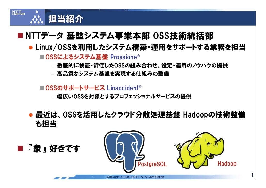 担当紹介 NTTデータ 基盤システム事業本部 OSS技術統括部  Linux/OSSを利用したシステム構築・運用をサポートする業務を担当   OSSによるシステム基盤 Prossione®    – 徹底的に検証・評価したOSSの組み合わせ、設...