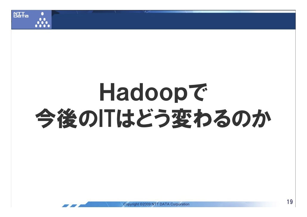 Hadoopで 今後のITはどう変わるのか       Copyright ©2009 NTT DATA Corporation   19
