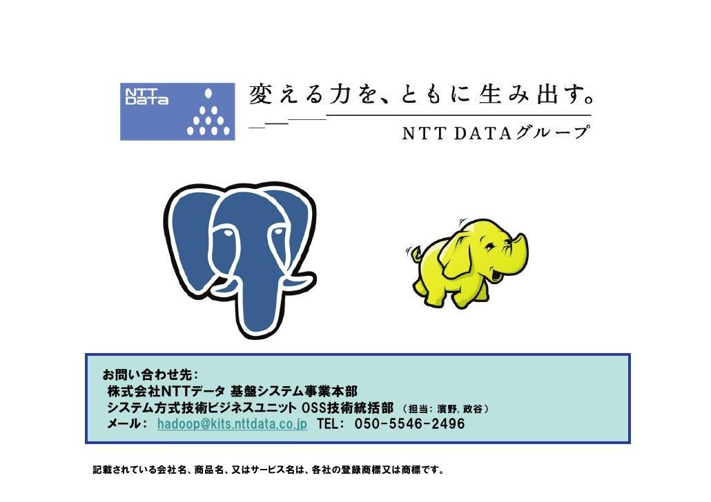 お問い合わせ先:  株式会社NTTデータ 基盤システム事業本部  システム方式技術ビジネスユニット OSS技術統括部 (担当: 濱野, 政谷)  メール: hadoop@kits.nttdata.co.jp TEL: 050-5546-2496...