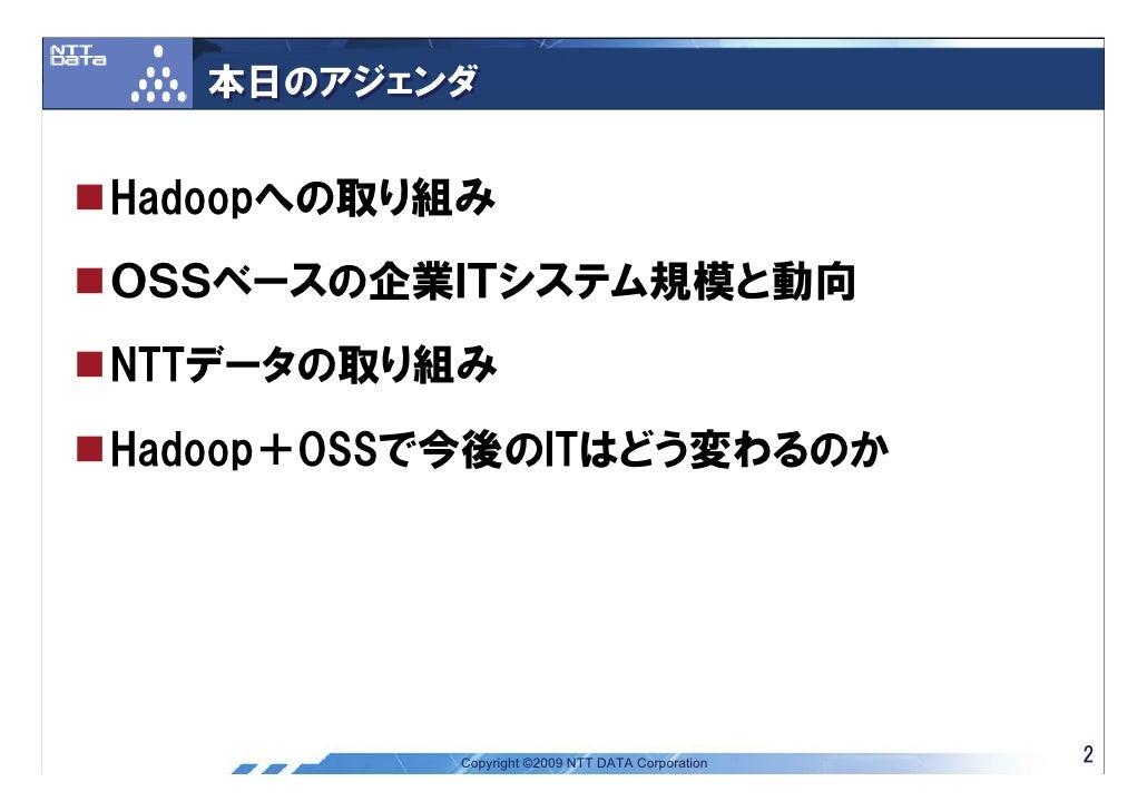 本日のアジェンダ   Hadoopへの取り組み OSSベースの企業ITシステム規模と動向 NTTデータの取り組み Hadoop+OSSで今後のITはどう変わるのか               Copyright ©2009 NTT DATA C...