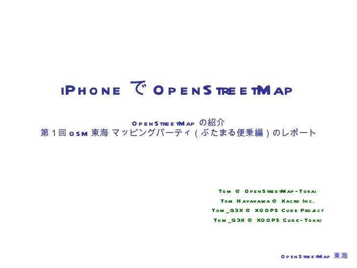 iPhone で OpenStreetMap OpenStreetMap の紹介 第1回 OSM 東海 マッピングパーティ(ぶたまる便乗編)のレポート Tom @ OpenStreetMap-Tokai Tom Hayakawa @ Xacro...