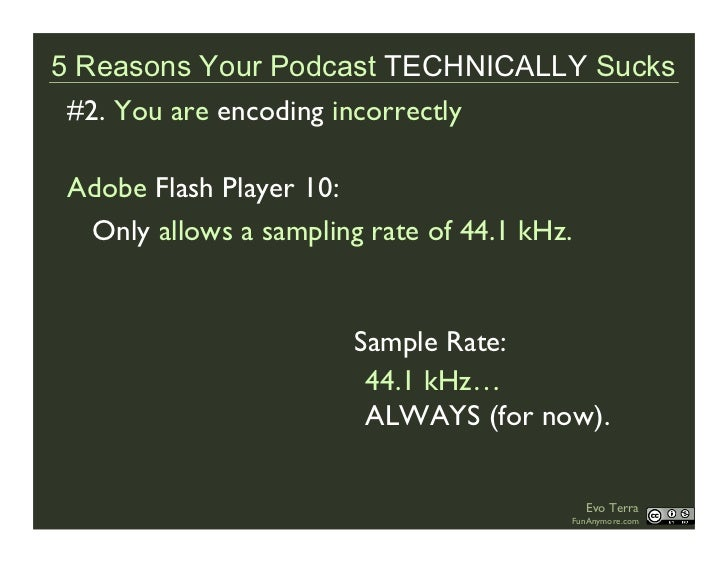 5 Reasons Your Podcast TECHNICALLY Sucks  #2. You are encoding incorrectly   Adobe Flash Player 10:   Only allows a sampli...