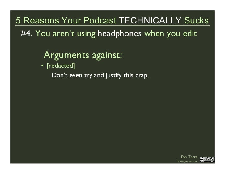 5 Reasons Your Podcast TECHNICALLY Sucks  #4. You aren't using headphones when you edit        Arguments against:       • ...