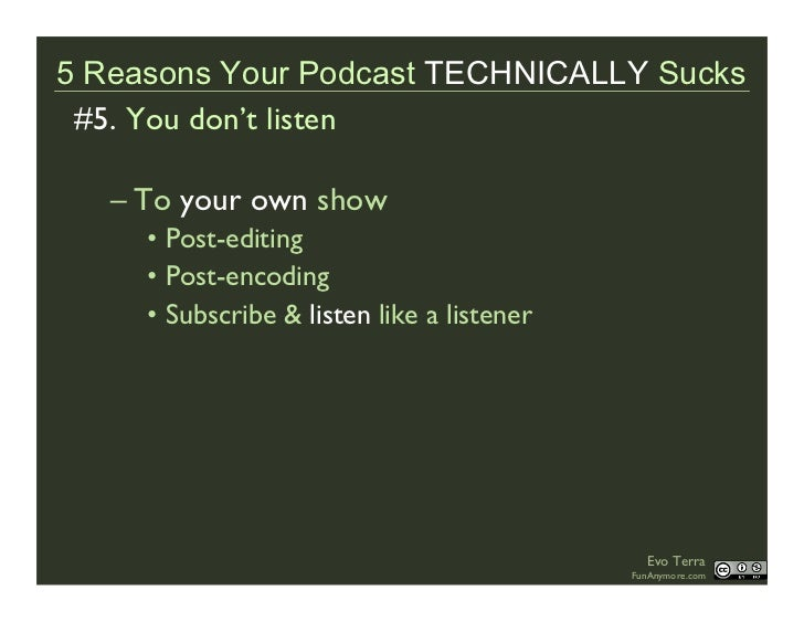 5 Reasons Your Podcast TECHNICALLY Sucks  #5. You don't listen     – To your own show      • Post-editing      • Post-enco...