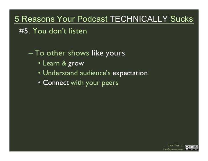 5 Reasons Your Podcast TECHNICALLY Sucks  #5. You don't listen     – To other shows like yours      • Learn & grow      • ...