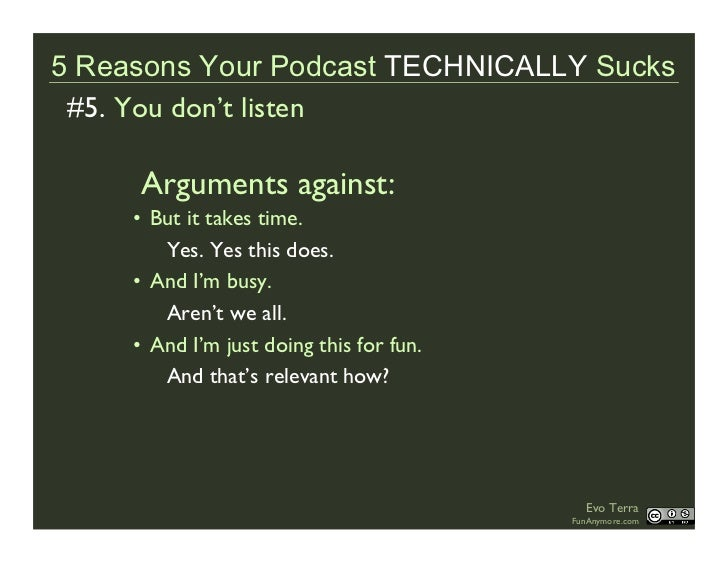 5 Reasons Your Podcast TECHNICALLY Sucks  #5. You don't listen       Arguments against:      • But it takes time.         ...