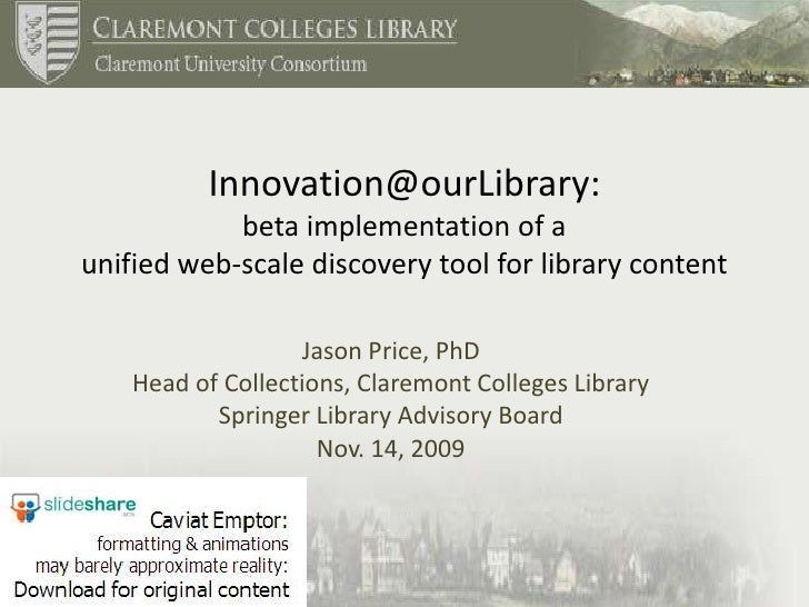 Innovation@ourLibrary: beta implementation of a unified web-scale discovery tool for library content<br />Jason Price, PhD...