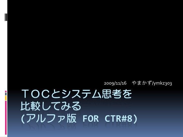 2009/11/16 やまかず/ymkz303  TOCとシステム思考を 比較してみる (アルファ版 FOR CTR#8)